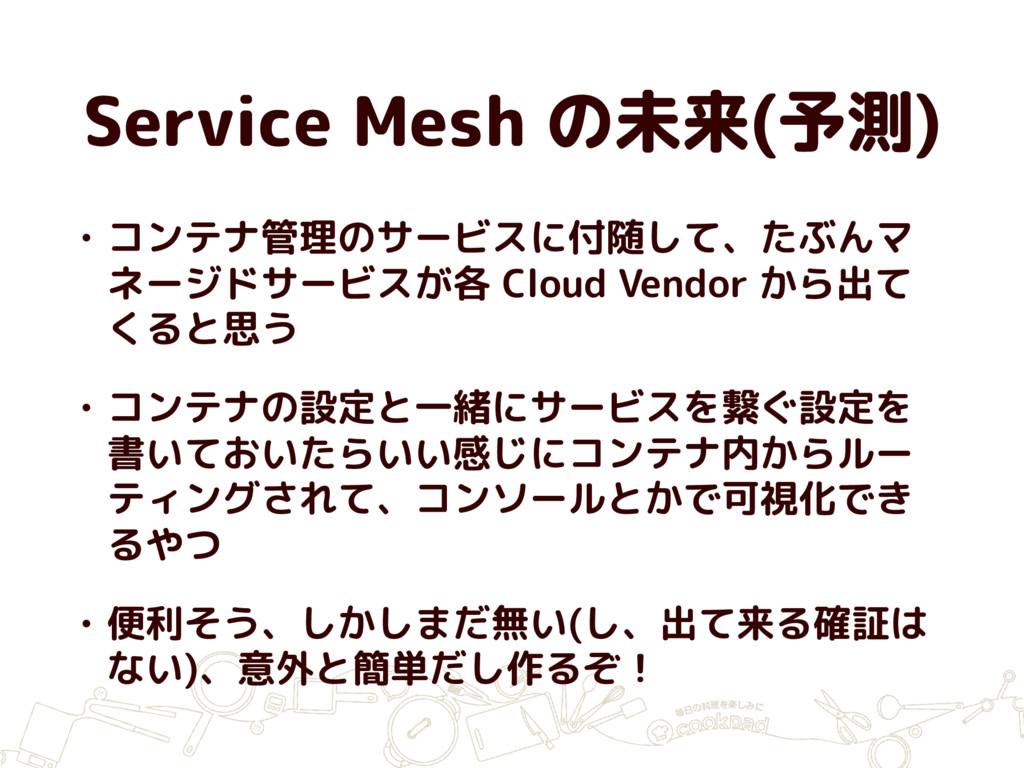 Service Mesh の未来(予測) • コンテナ管理のサービスに付随して、たぶんマ ネー...