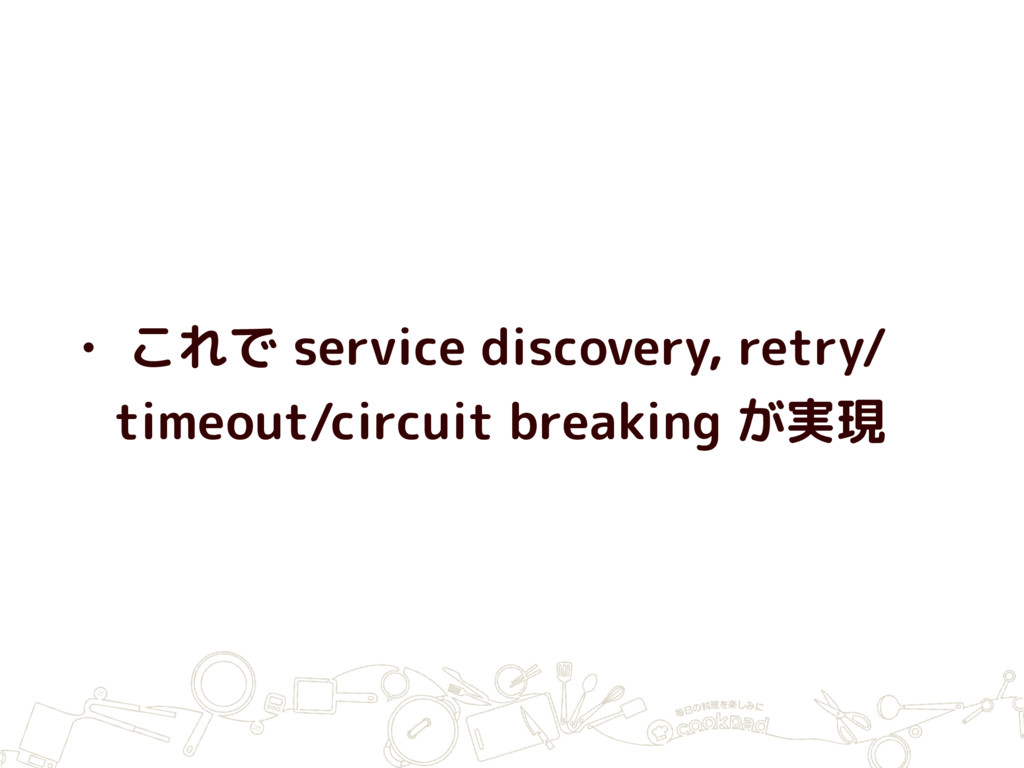 • これで service discovery, retry/ timeout/circuit...