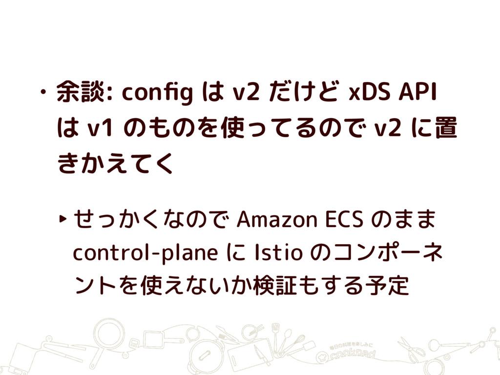 • 余談: config は v2 だけど xDS API は v1 のものを使ってるので v2...