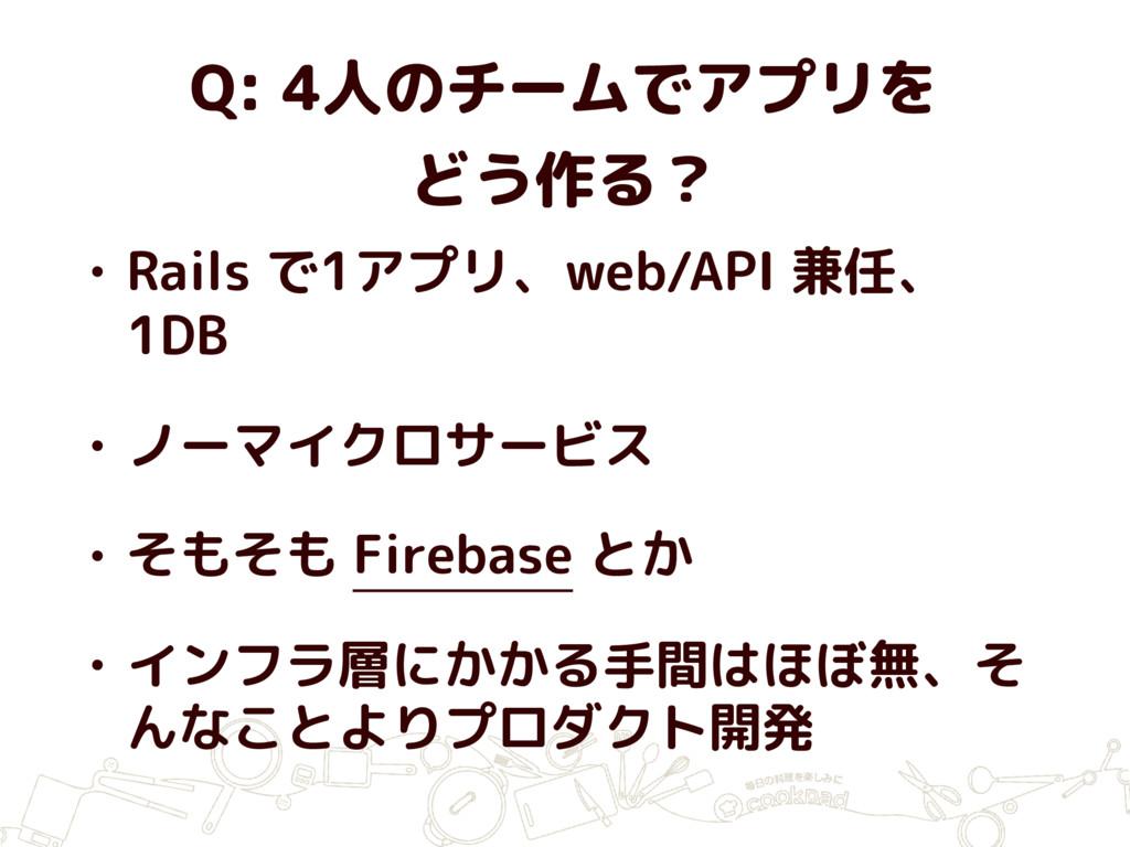 Q: 4人のチームでアプリを どう作る? • Rails で1アプリ、web/API 兼任、 ...