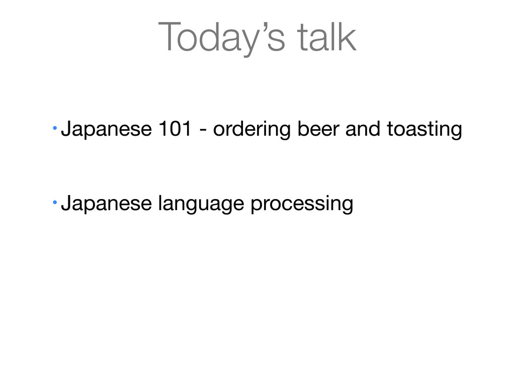 Today's talk • Japanese 101 - ordering beer and...