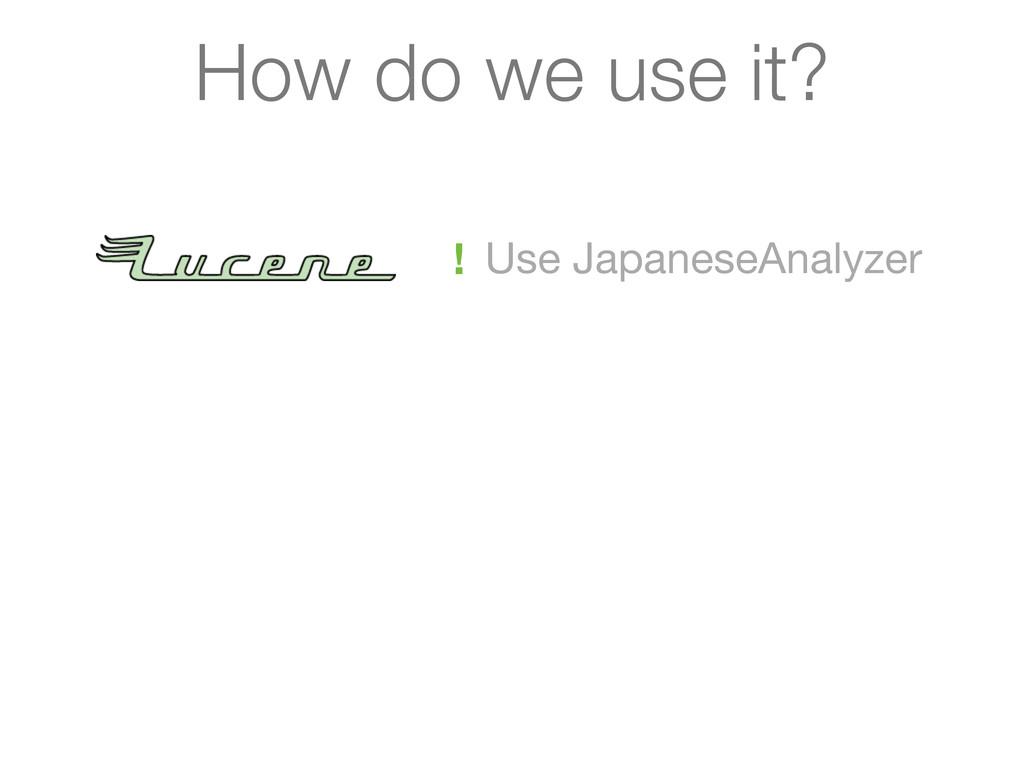 Use JapaneseAnalyzer ! How do we use it?
