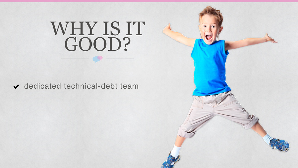 WHY IS IT GOOD? dedicated technical-debt team