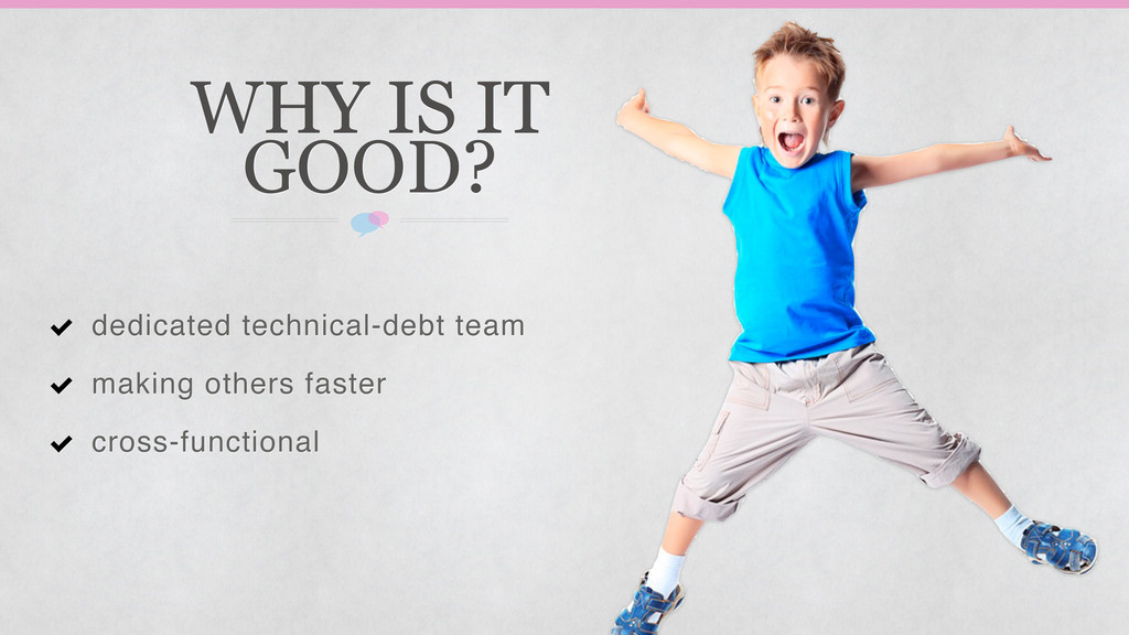 WHY IS IT GOOD? dedicated technical-debt team m...