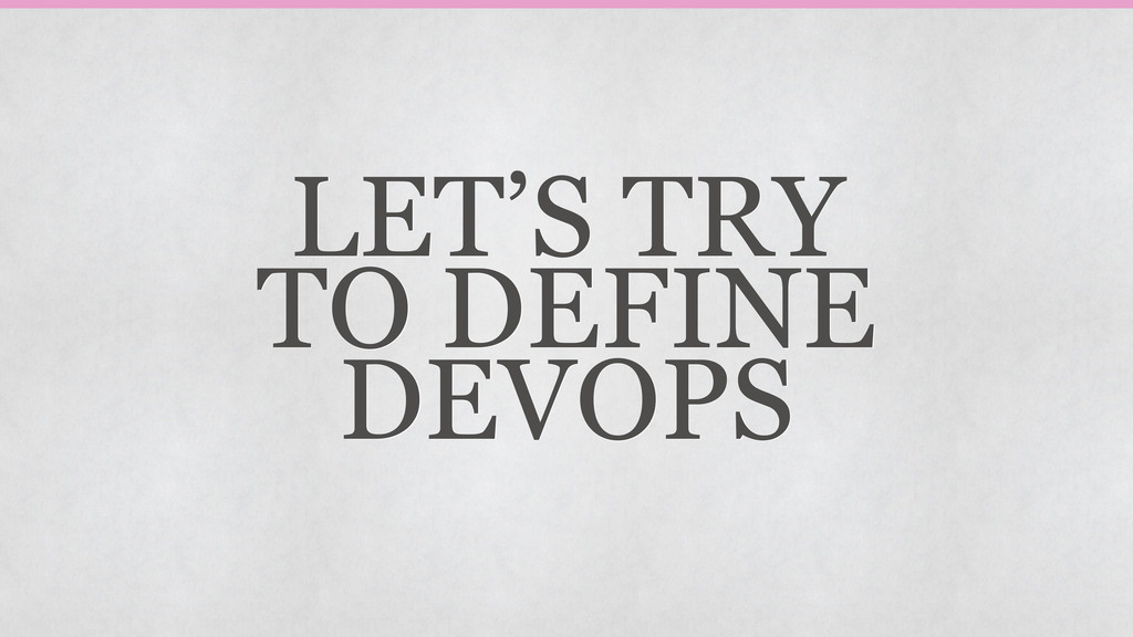LET'S TRY TO DEFINE DEVOPS