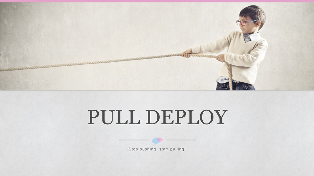 PULL DEPLOY Stop pushing, start pulling!