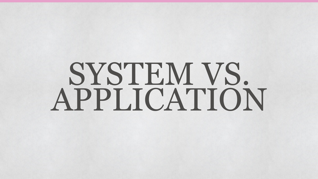 SYSTEM VS. APPLICATION