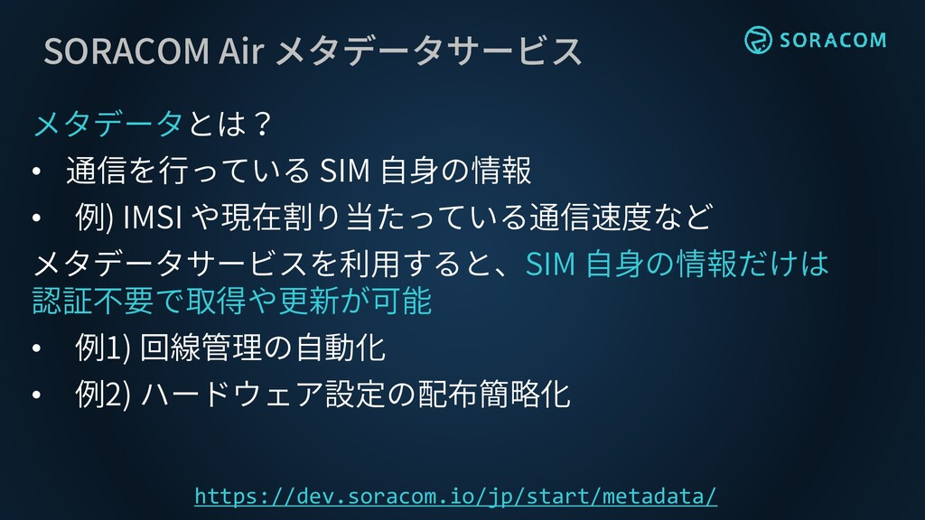 SORACOM Air メタデータサービス メタデータとは? • 通信を行っている SIM 自...