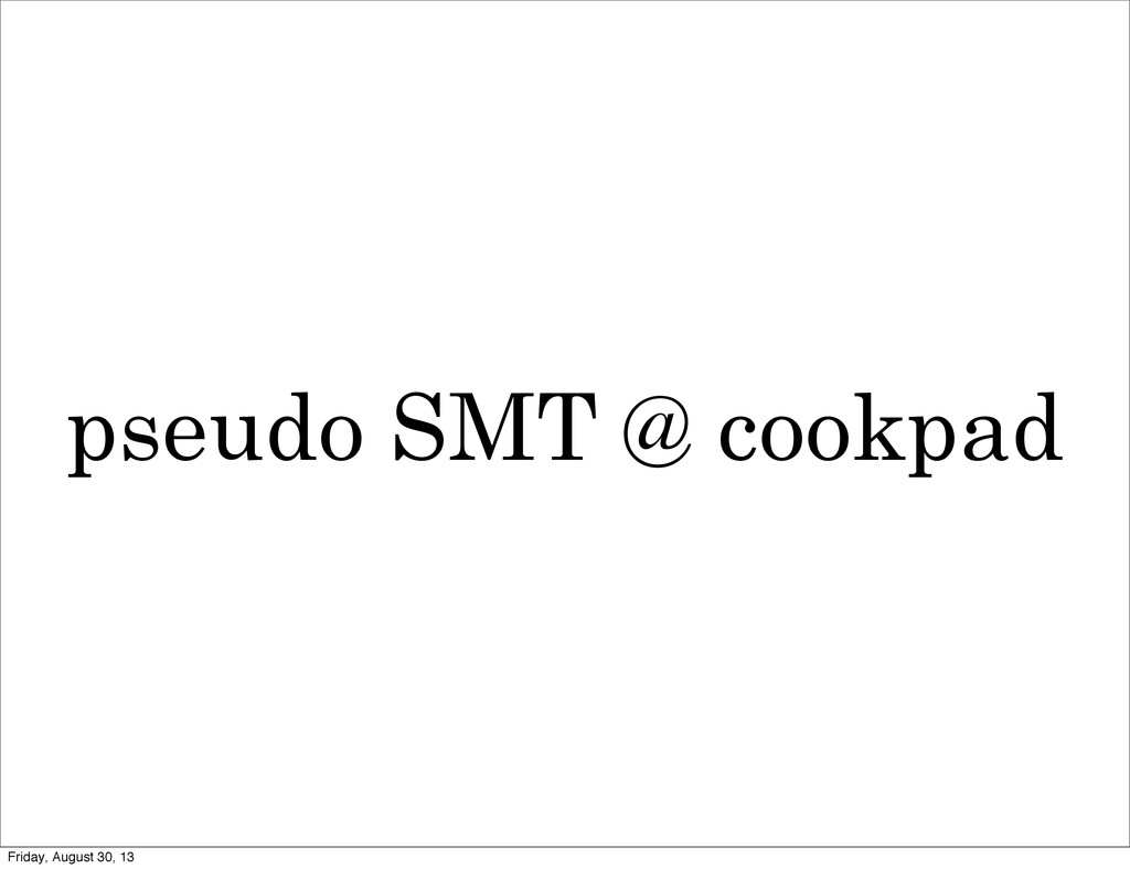 pseudo SMT @ cookpad Friday, August 30, 13