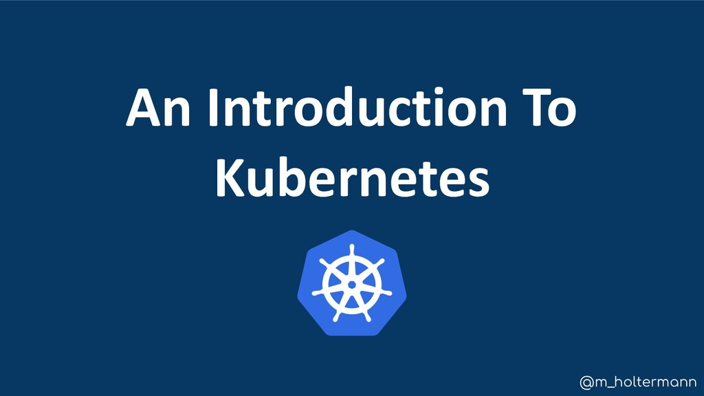 @m_holtermann An Introduction To Kubernetes