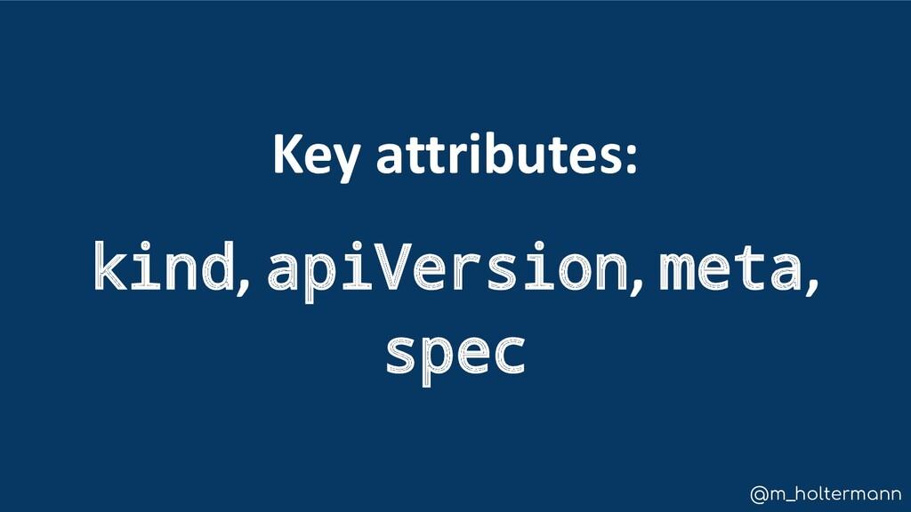 @m_holtermann Key attributes: kind, apiVersion,...