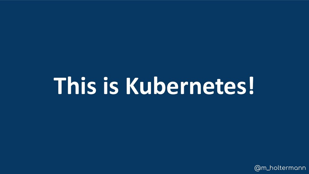 @m_holtermann This is Kubernetes!