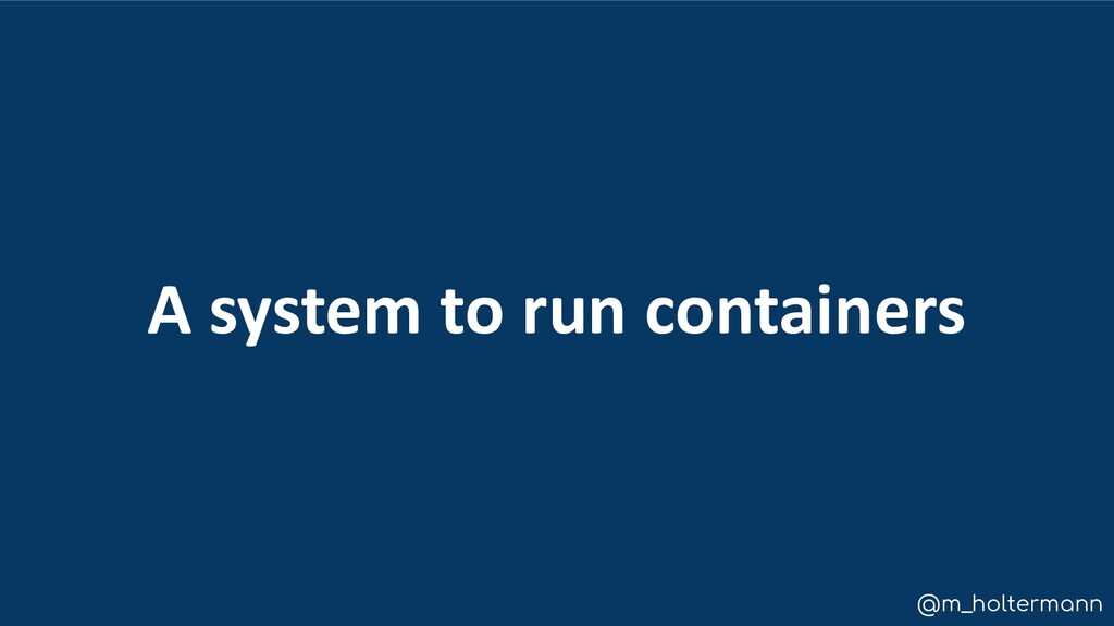 @m_holtermann A system to run containers