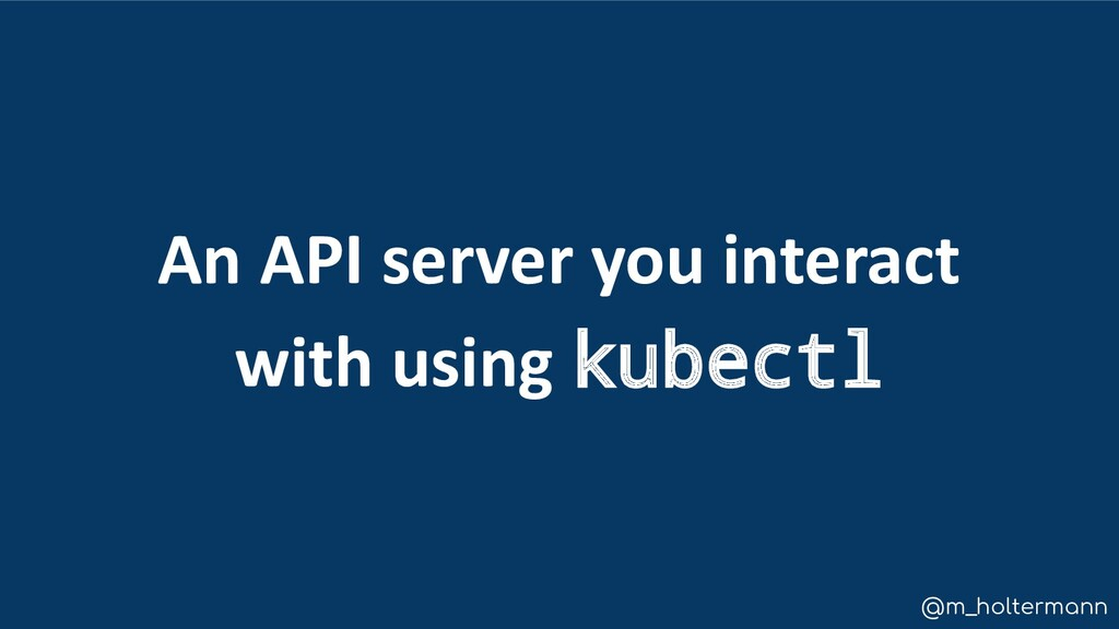 @m_holtermann An API server you interact with u...