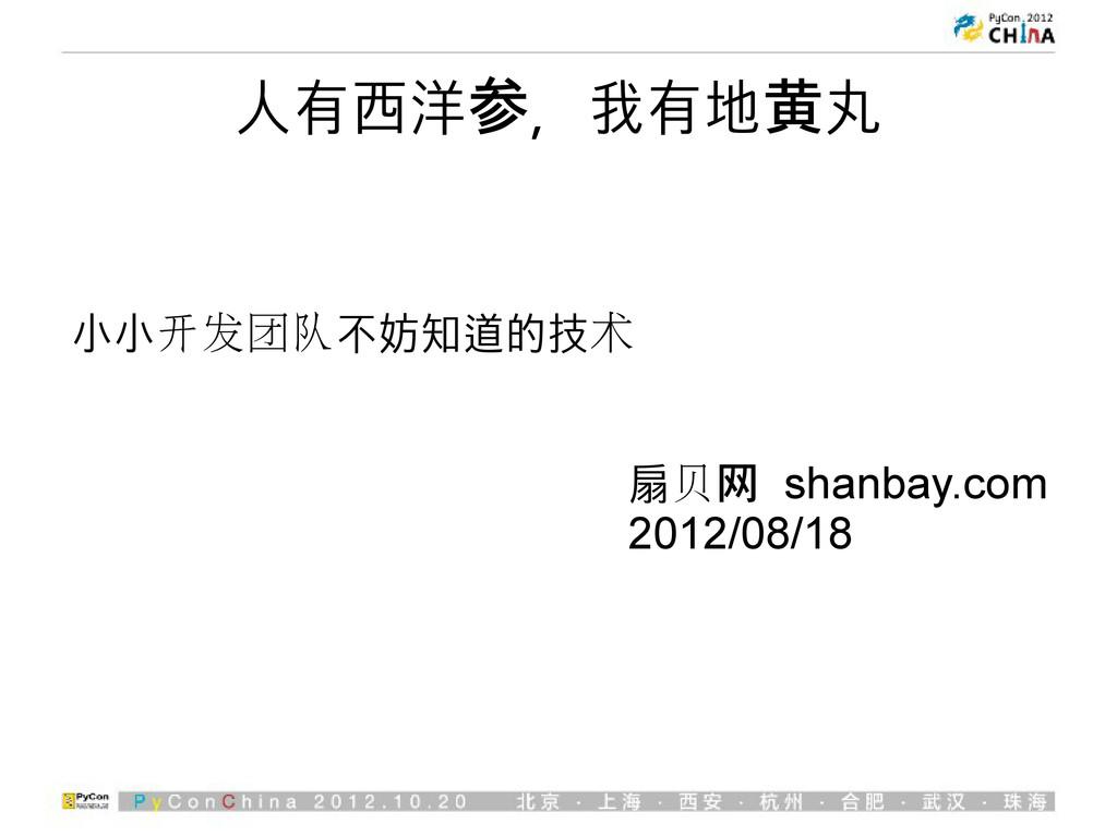 人有西洋参,我有地黄丸 小小开发团队不妨知道的技术 扇贝网 shanbay.com 2012/...