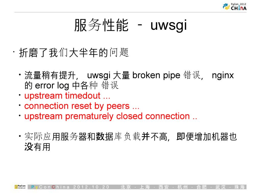 服务性能 - uwsgi • 折磨了我们大半年的问题 • 流量稍有提升, uwsgi 大量 b...