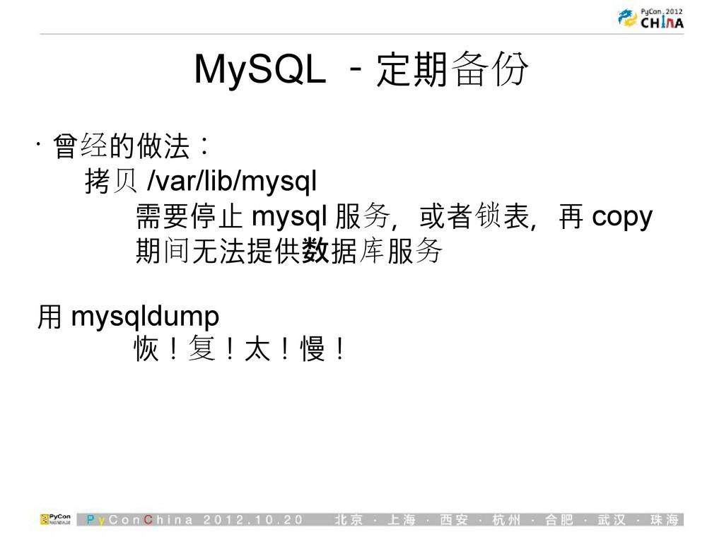 MySQL -定期备份 • 曾经的做法: 拷贝 /var/lib/mysql 需要停止 mys...