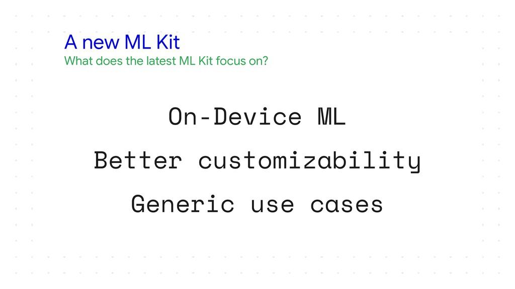 On-Device ML Better customizability Generic use...