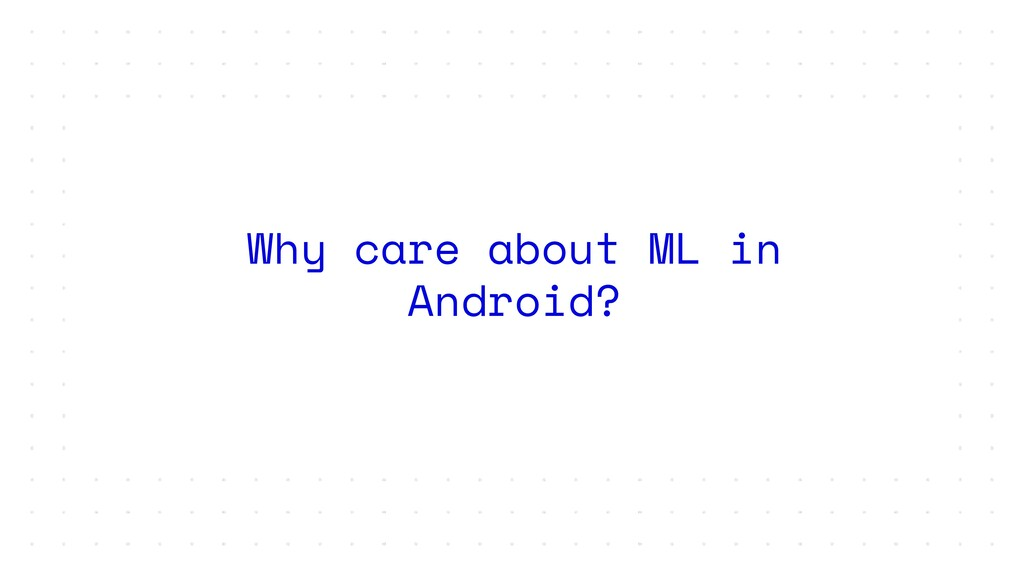 Why care about ML in Android?
