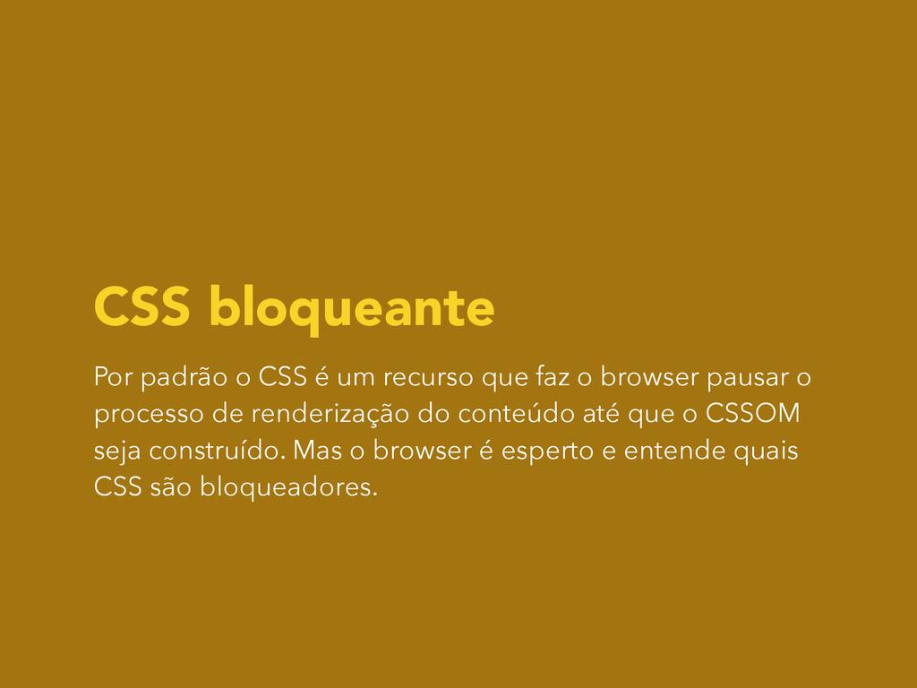 CSS bloqueante Por padrão o CSS é um recurso qu...