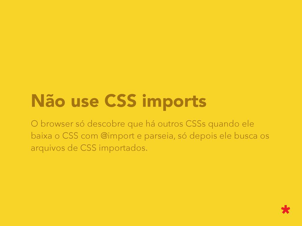 Não use CSS imports O browser só descobre que h...