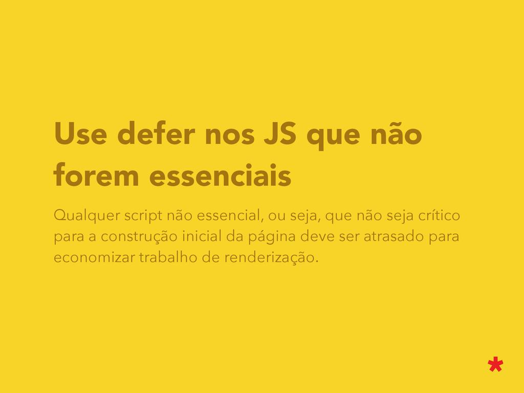Use defer nos JS que não forem essenciais Qualq...