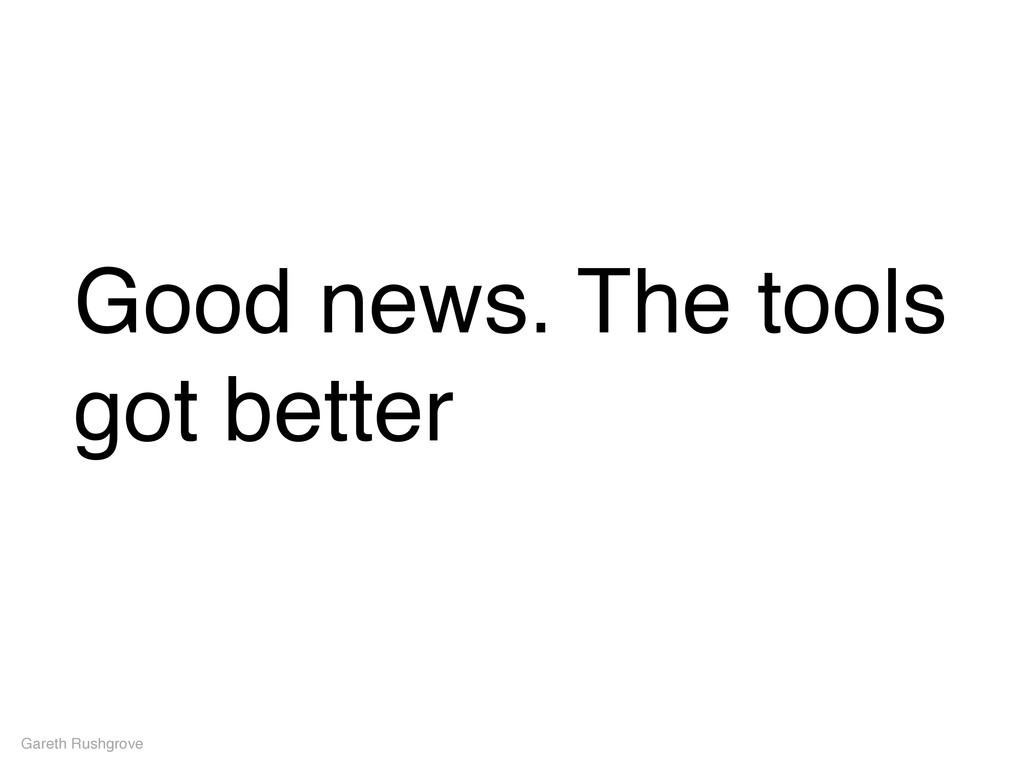 Good news. The tools got better Gareth Rushgrove