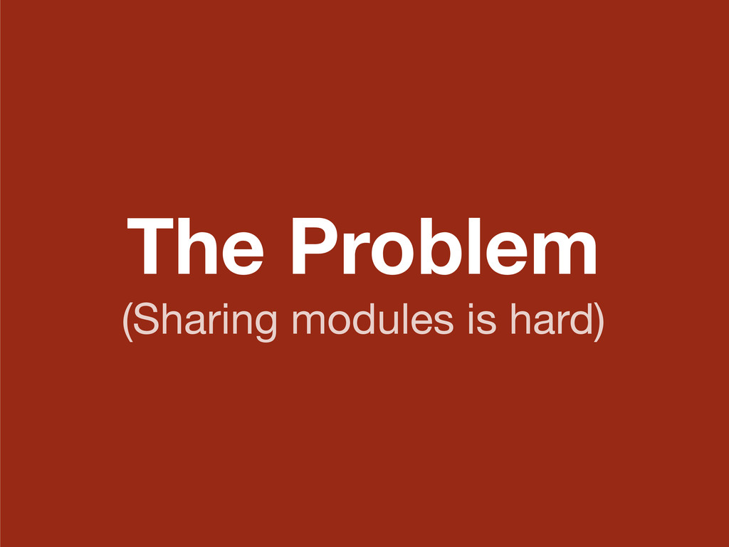 The Problem (Sharing modules is hard)