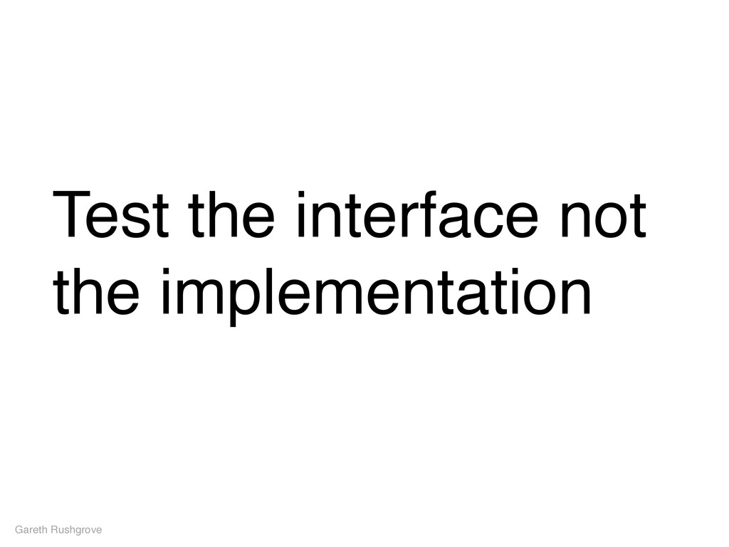 Test the interface not the implementation Garet...