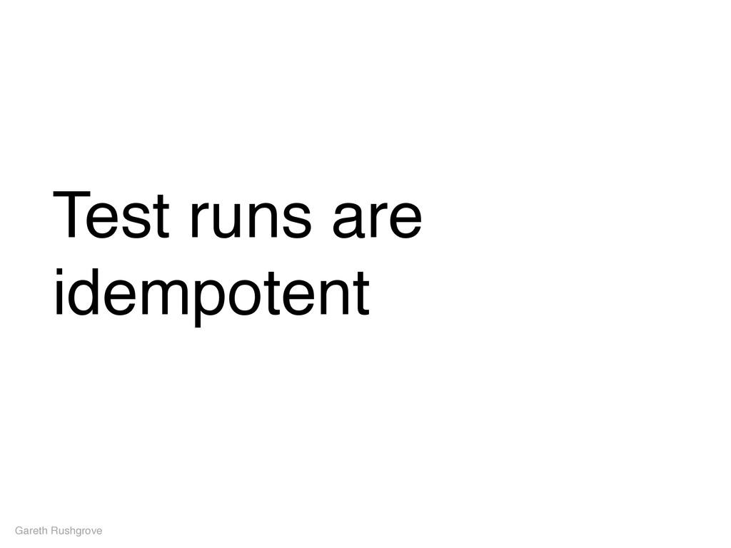 Test runs are idempotent Gareth Rushgrove