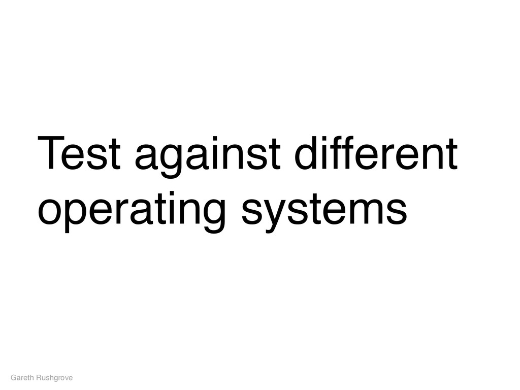 Test against different operating systems Gareth...