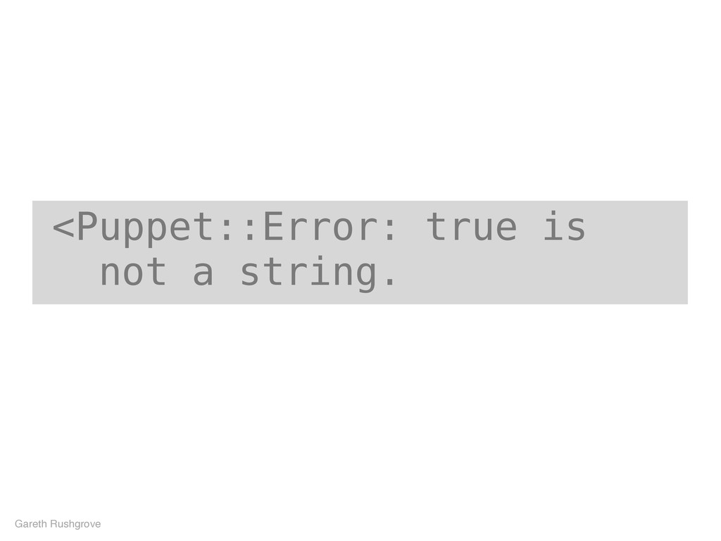 <Puppet::Error: true is not a string. Gareth Ru...