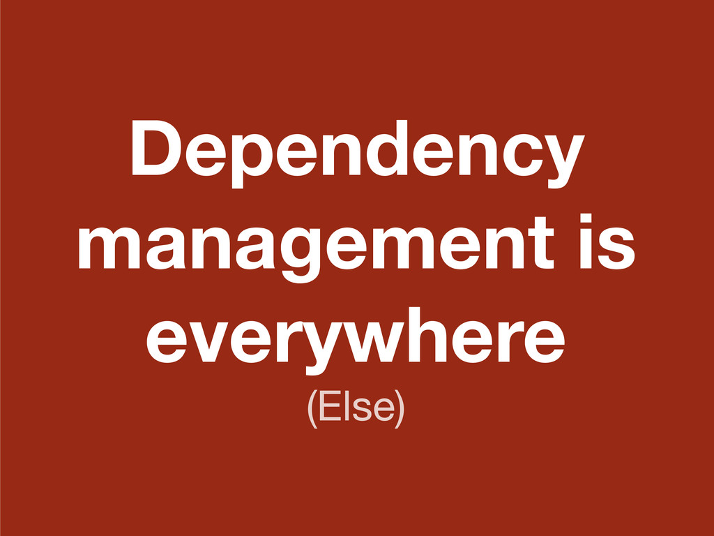 Dependency management is everywhere (Else)