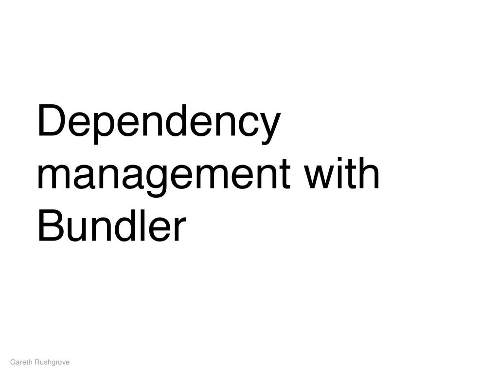 Dependency management with Bundler Gareth Rushg...