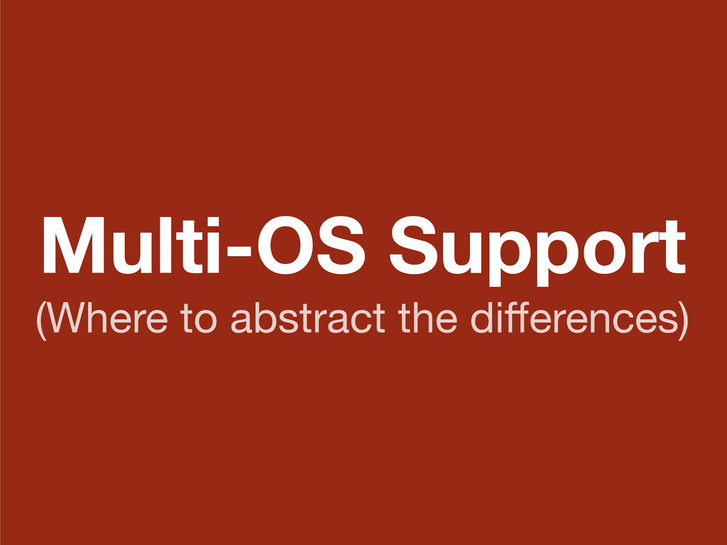 Multi-OS Support (Where to abstract the differen...