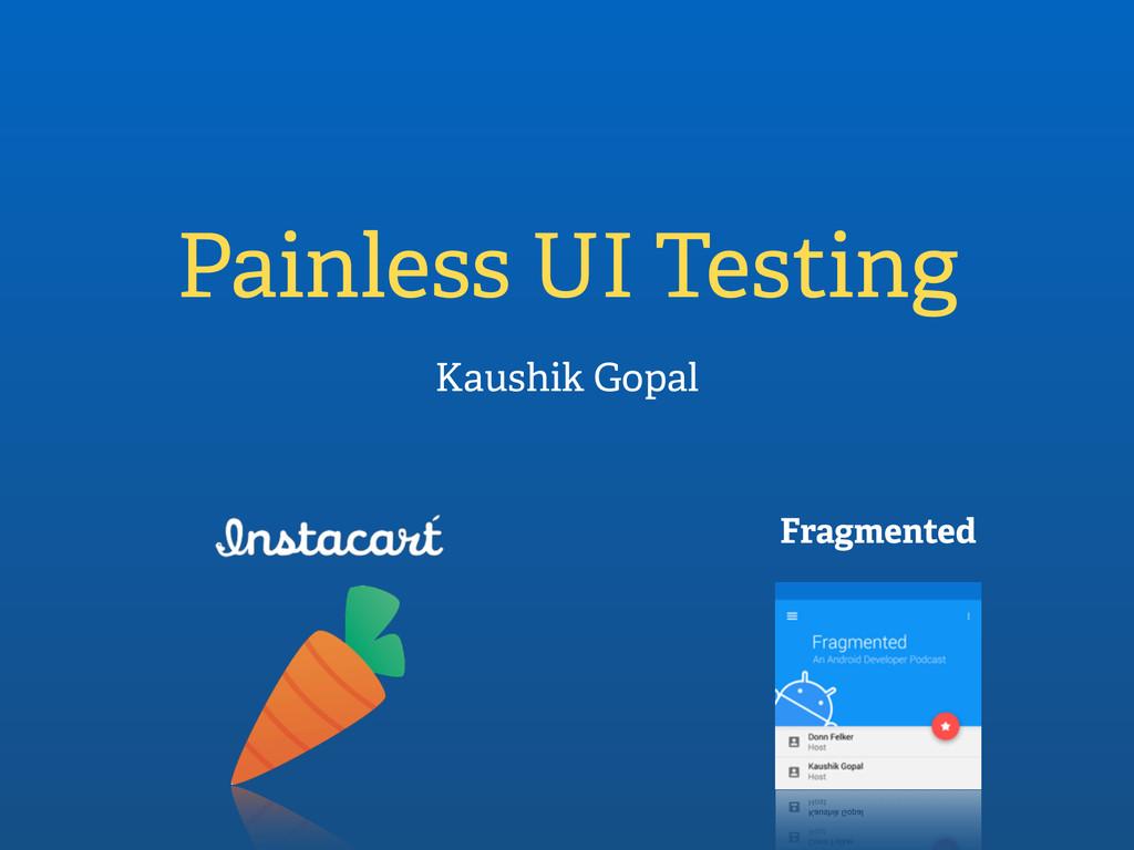 Painless UI Testing Kaushik Gopal Fragmented