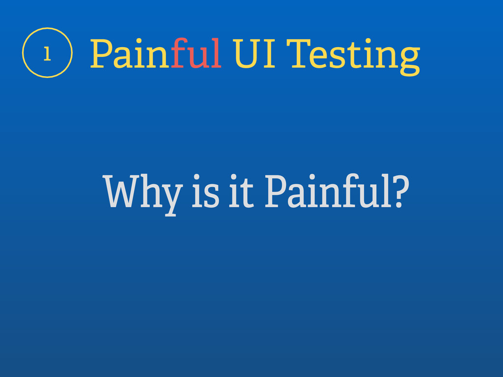 1 Painful UI Testing Why is it Painful?