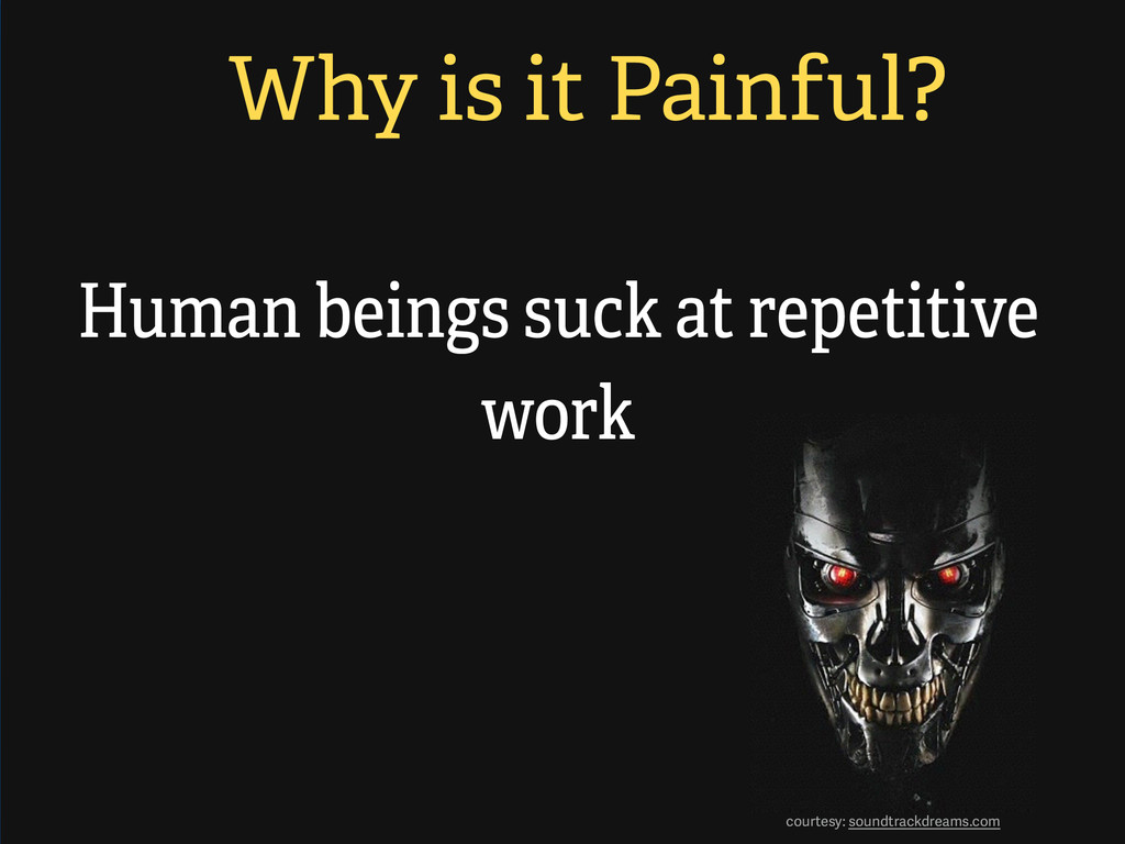 Why is it Painful? Human beings suck at repetit...