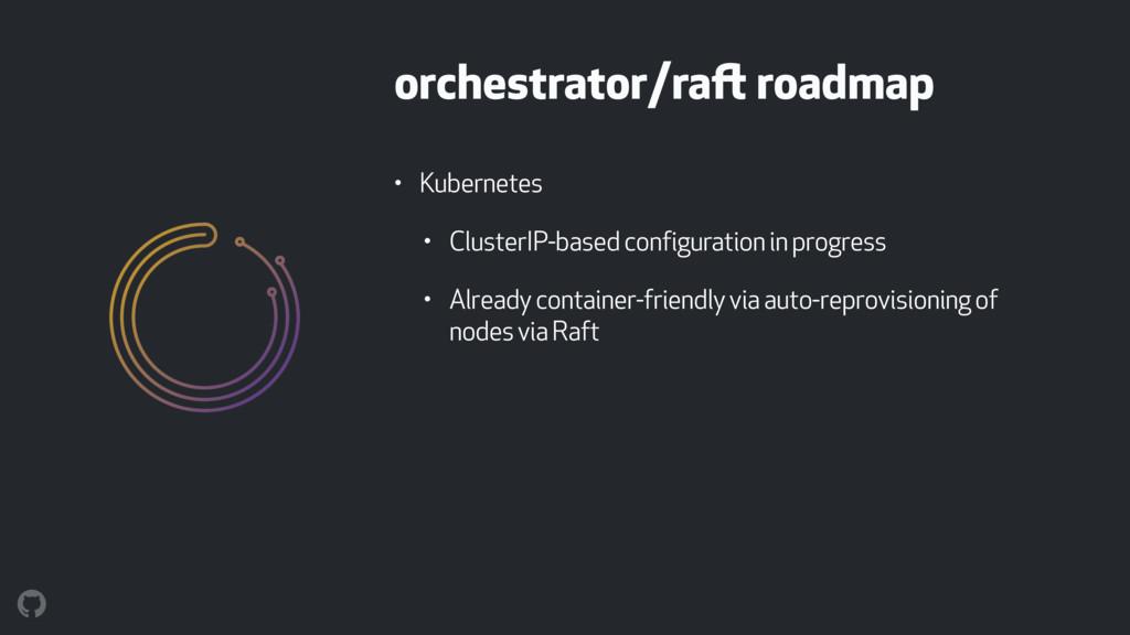 orchestrator/raft roadmap • Kubernetes • Cluste...