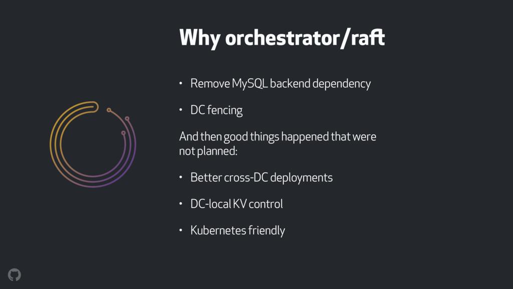 Why orchestrator/raft • Remove MySQL backend de...