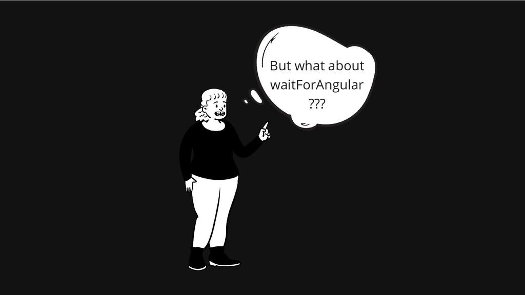 But what about waitForAngular ???