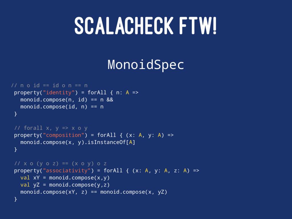 SCALACHECK FTW! MonoidSpec // n o id == id o n ...