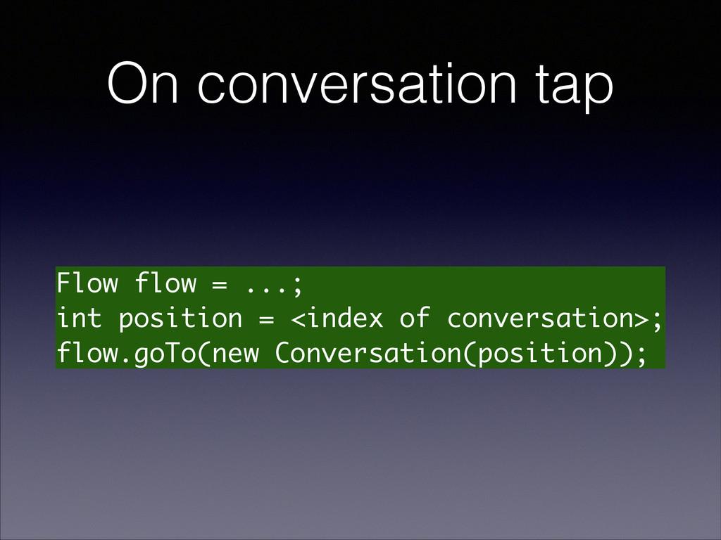 On conversation tap Flow flow = ...; int positi...