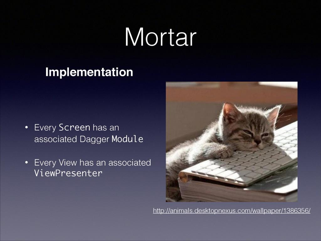 Mortar • Every Screen has an associated Dagger ...