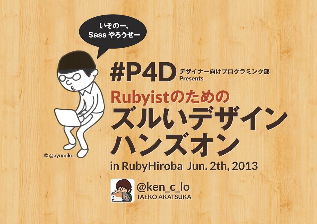 ズルいデザイン ハンズオン in RubyHiroba Jun. 2th, 2013 Ruby...