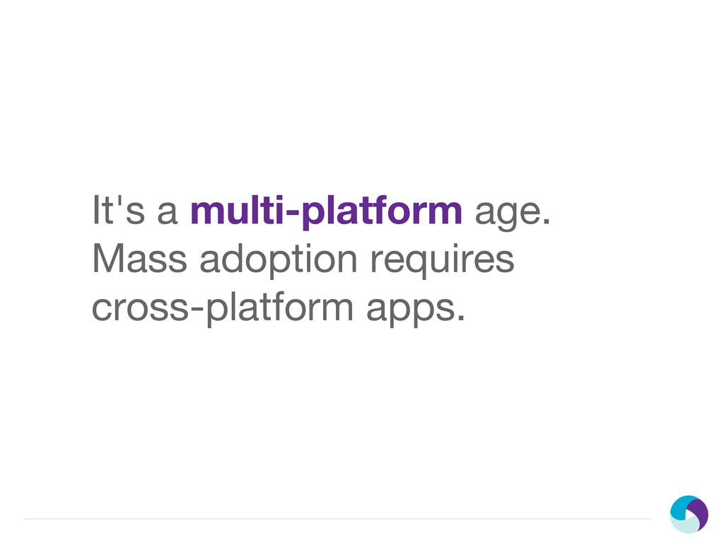 It's a multi-platform age. Mass adoption requir...