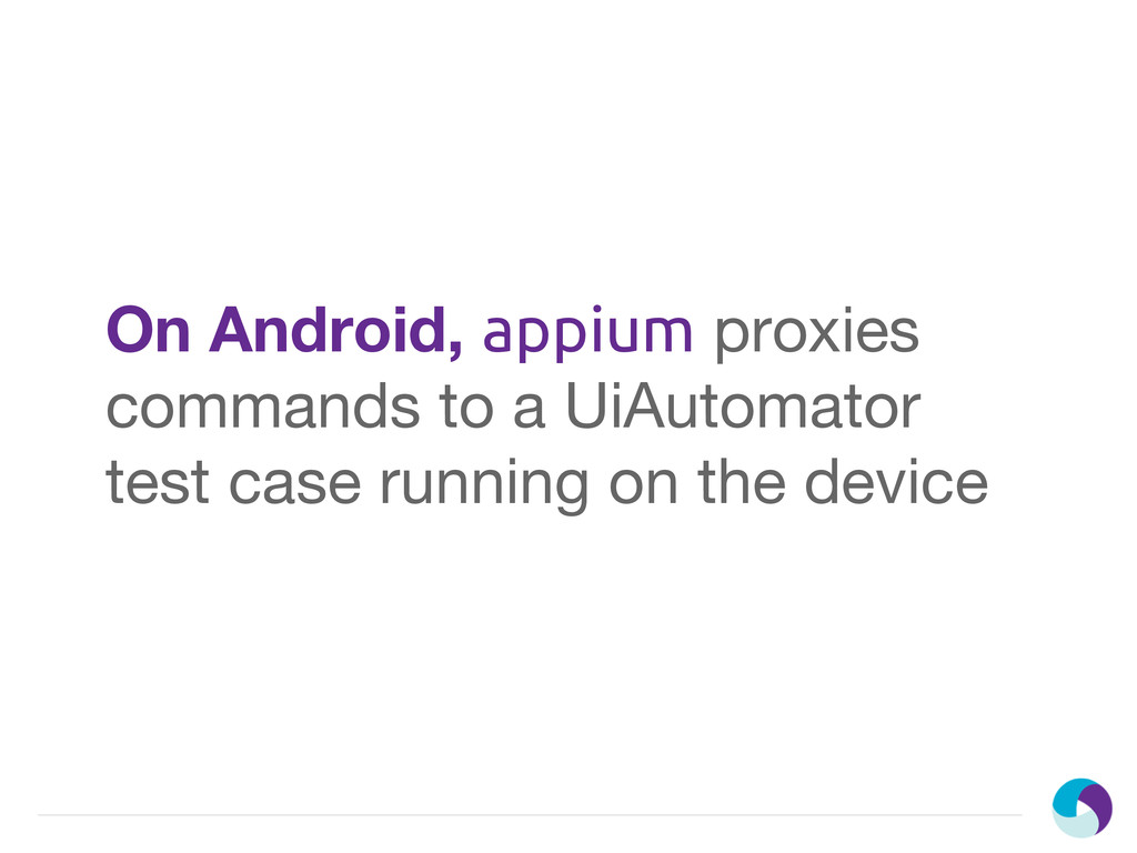 On Android, appium proxies commands to a UiAuto...