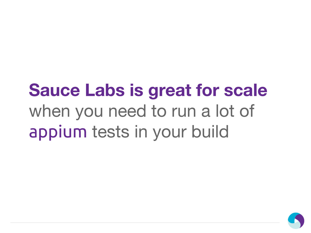 Sauce Labs is great for scale when you need to ...