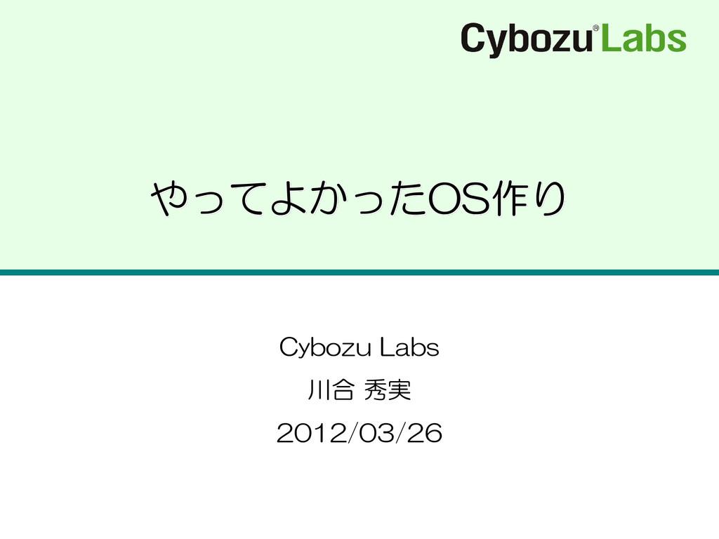 やってよかったOS作り Cybozu Labs 川合 秀実 2012/03/26