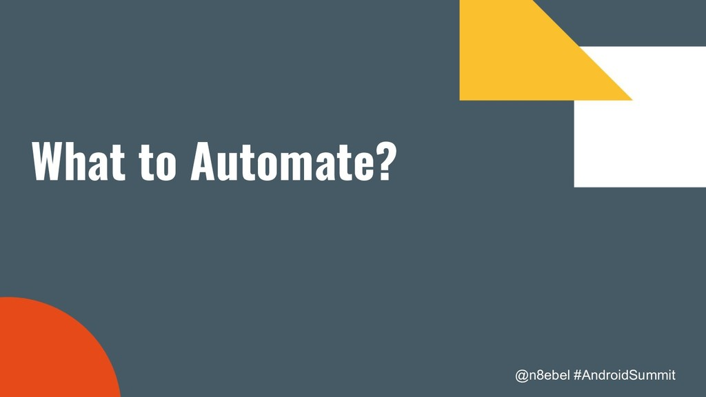 @n8ebel #AndroidSummit What to Automate?